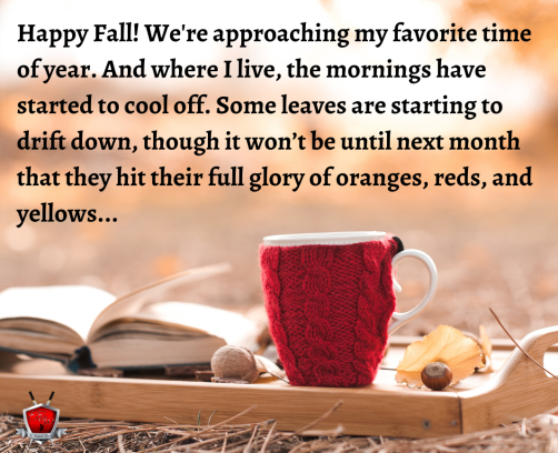 Happy Fall! It's my favorite time of the year. And where I live, the mornings have started to cool off. Some leaves are starting to drift down, though it won't be until next month that they hit their full glory (1)